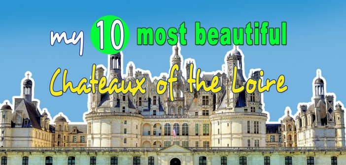 My Top 10 Most Beautiful Chateaux of the Loire