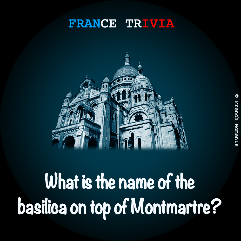 France Trivia Sacre Coeur Montmartre © French Moments